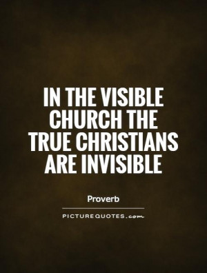 ... the visible church the true Christians are invisible Picture Quote #1
