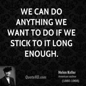 We can do anything we want to do if we stick to it long enough.