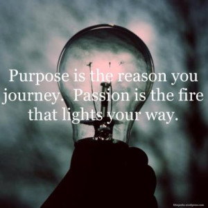 Purpose Is The Reason You Journey.Passion Is the Fire that Lights Your ...