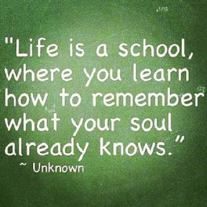 Life is a school, where you learn how to remember what your soul ...