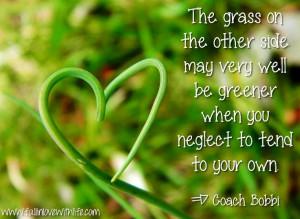Grass is greener quote via Coach Bobbi at www.Facebook.com ...