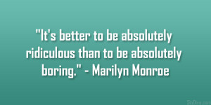 It's better to be absolutely ridiculous than to be absolutely boring ...