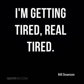Bill Swanson - I'm getting tired, real tired.