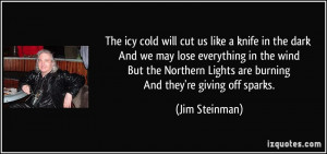 The icy cold will cut us like a knife in the dark And we may lose ...