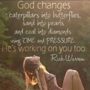 God changes caterpillars into butterflies, sand into pearls, and coal ...