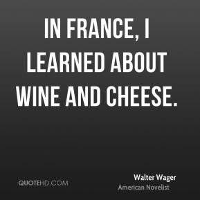 Walter Wager - In France, I learned about wine and cheese.