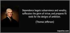 Dependence begets subservience and venality, suffocates the germ of ...
