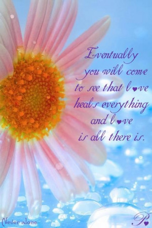 ... will come to see that love heals everything and love is all there is