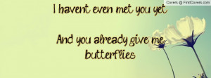 ... even met you yet...and you already give me butterflies. , Pictures