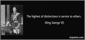 The highest of distinctions is service to others. - King George VI