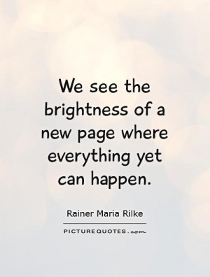 We see the brightness of a new page where everything yet can happen.