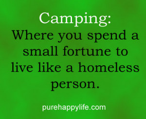 Funny Quote: Camping: Where you spend a small fortune to live like a ...