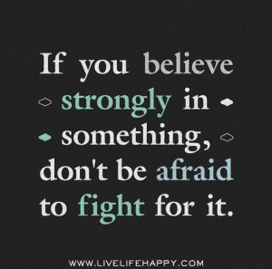 if you believe strongly in something don t be afraid to fight for it