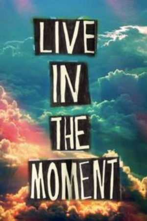 Live in the moment•