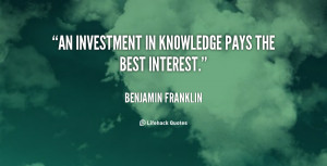 """An investment in knowledge pays the best interest."""""""
