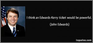 think an Edwards Kerry ticket would be powerful John Edwards