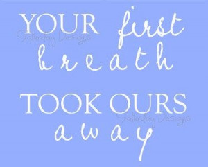 Your First Breath Took Ours Away printable quote for nursery. Going on ...