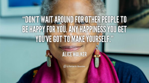 ... . Any happiness you get you've got to make yourself. - Alice Walker