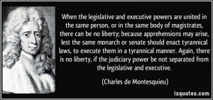 ... separated from the legislative and executive. - Charles de Montesquieu