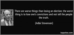 are worse things than losing an election; the worst thing is to lose ...