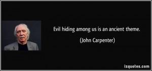 Evil hiding among us is an ancient theme. - John Carpenter