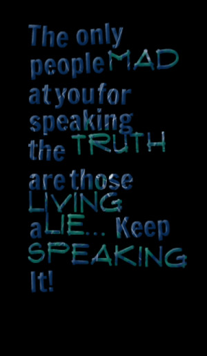 ... you for speaking the truth are those living a lie... Keep Speaking It