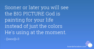 Sooner or later you will see the BIG PICTURE God is painting for your ...