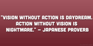 """... daydream. Action without vision is nightmare."""" – Japanese Proverb"""