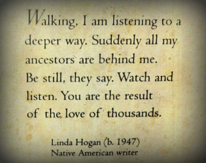 ... listen. You are the result of the love of thousands. Linda Hogan