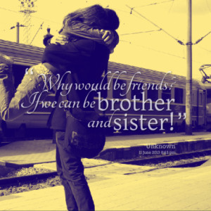 Why would be friends? If we can be brother and sister!
