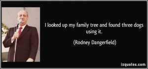 ... up my family tree and found three dogs using it. - Rodney Dangerfield