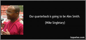 Our quarterback is going to be Alex Smith Mike Singletary