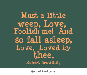 Robert Browning picture quotes - Must a little weep, love, foolish me ...