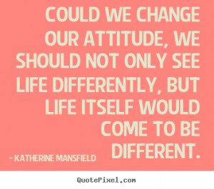 Katherine Mansfield picture quote - Could we change our attitude, we ...