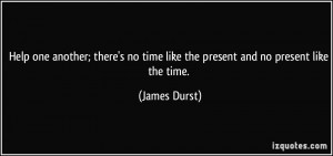 Help one another; there's no time like the present and no present like ...