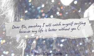 Dear Ex, someday I will catch myself smiling because my life is better ...