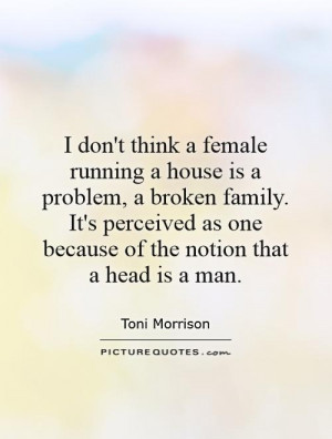 don't think a female running a house is a problem, a broken family ...