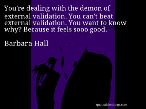 Barbara Hall - quote -- You're dealing with the demon of external ...