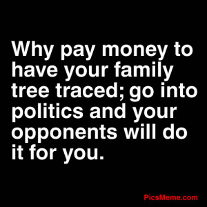 Why pay money to have your family tree traced; go into politics and ...