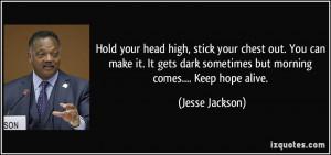 ... dark sometimes but morning comes.... Keep hope alive. - Jesse Jackson