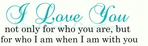 Love You not only for who you are but because of who I am when I ...