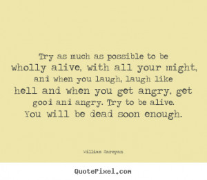 William Saroyan Quotes - Try as much as possible to be wholly alive ...