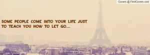 some people come into your life just to teach you how to let go.....