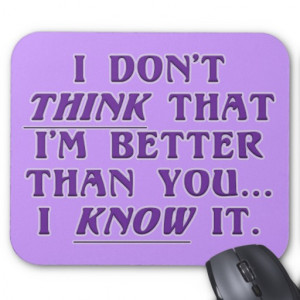 Arrogance: don't wonder if I'm better than you Mouse Pad