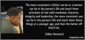 The more consistent a father can be or a mentor can be in the person's ...