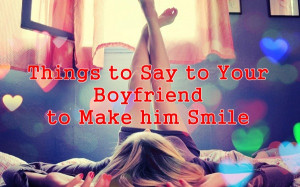 50 Things to Say to Your Boyfriend to Make him Smile: Part 1
