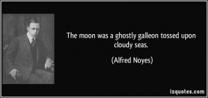 The moon was a ghostly galleon tossed upon cloudy seas. - Alfred Noyes