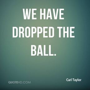 Carl Taylor - We have dropped the ball.