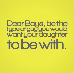 Dear Boys, be the type of guy you would want your daughter to be with ...