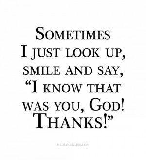 sometimes i just look up smile and say i know that was you god thanks ...